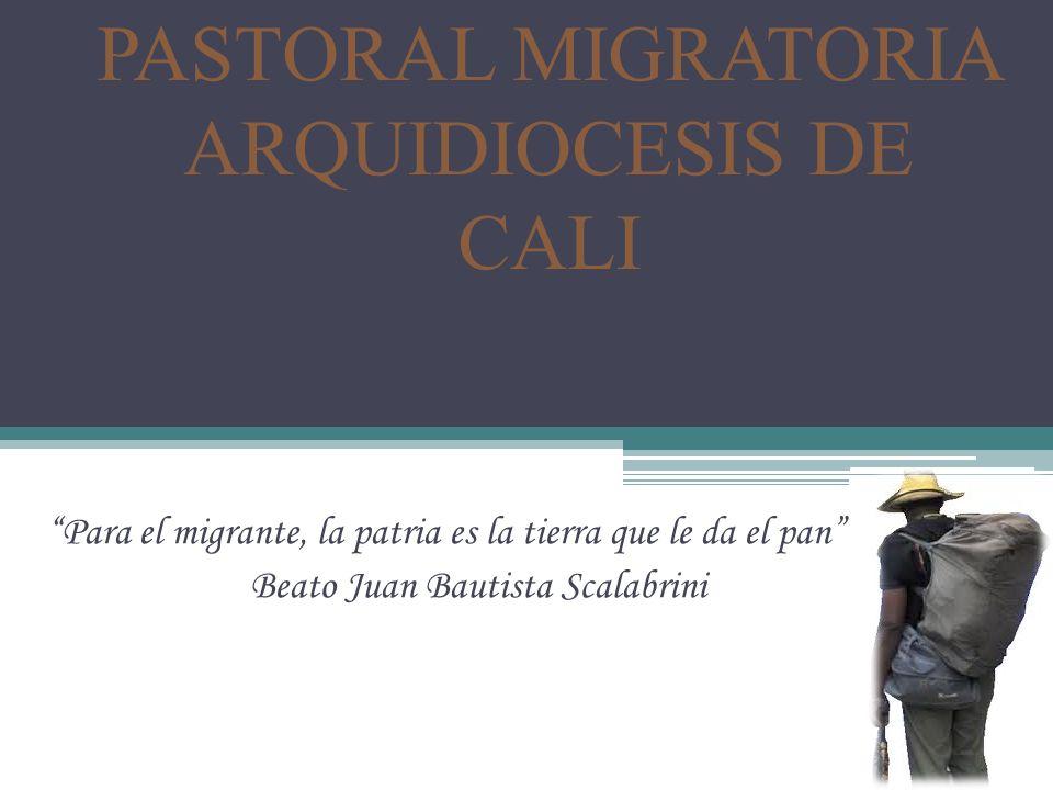 PASTORAL MIGRATORIA ARQUIDIOCESIS DE CALI Para el migrante, la patria es la tierra que le da el pan Beato Juan Bautista Scalabrini
