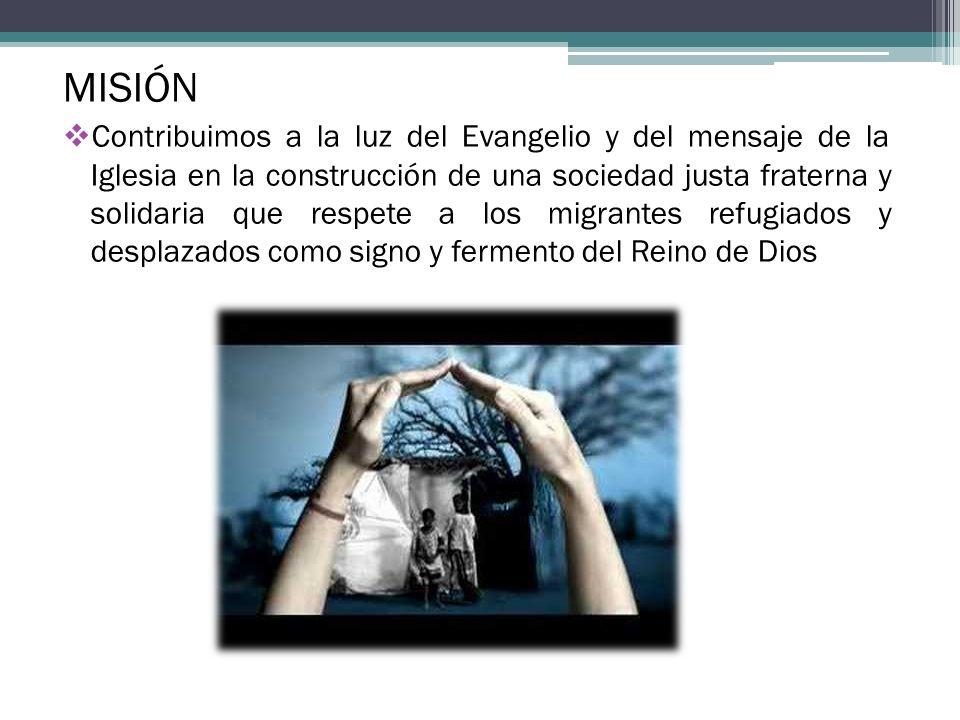 MISIÓN Contribuimos a la luz del Evangelio y del mensaje de la Iglesia en la construcción de una sociedad justa fraterna y solidaria que respete a los migrantes refugiados y desplazados como signo y fermento del Reino de Dios