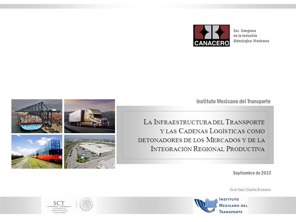 L A I NFRAESTRUCTURA DEL T RANSPORTE Y LAS C ADENAS L OGÍSTICAS COMO DETONADORES DE LOS M ERCADOS Y DE LA I NTEGRACIÓN R EGIONAL P RODUCTIVA Instituto Mexicano del Transporte Septiembre de 2013 José San Martín Romero 3er.