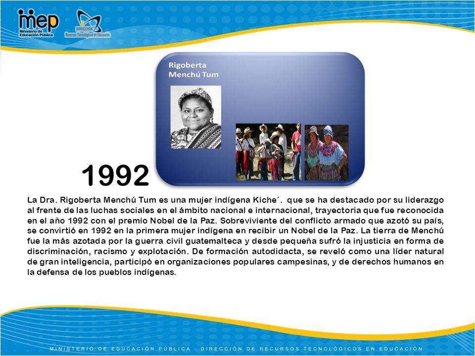 1992 La Dra. Rigoberta Menchú Tum es una mujer indígena Kiche´. que se ha destacado por su liderazgo al frente de las luchas sociales en el ámbito nac