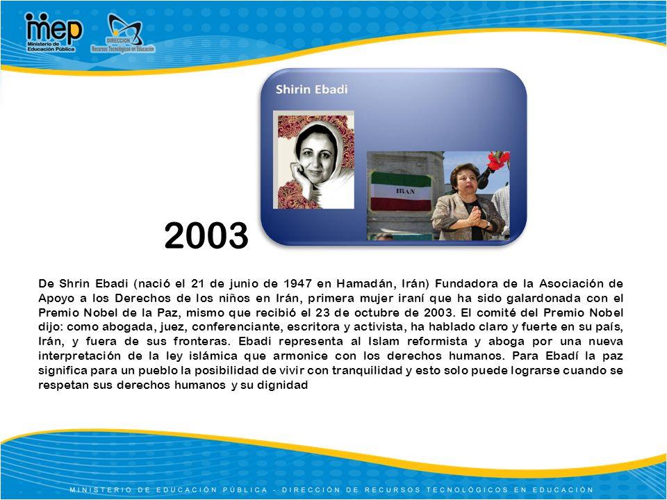 2003 De Shrin Ebadi (nació el 21 de junio de 1947 en Hamadán, Irán) Fundadora de la Asociación de Apoyo a los Derechos de los niños en Irán, primera m