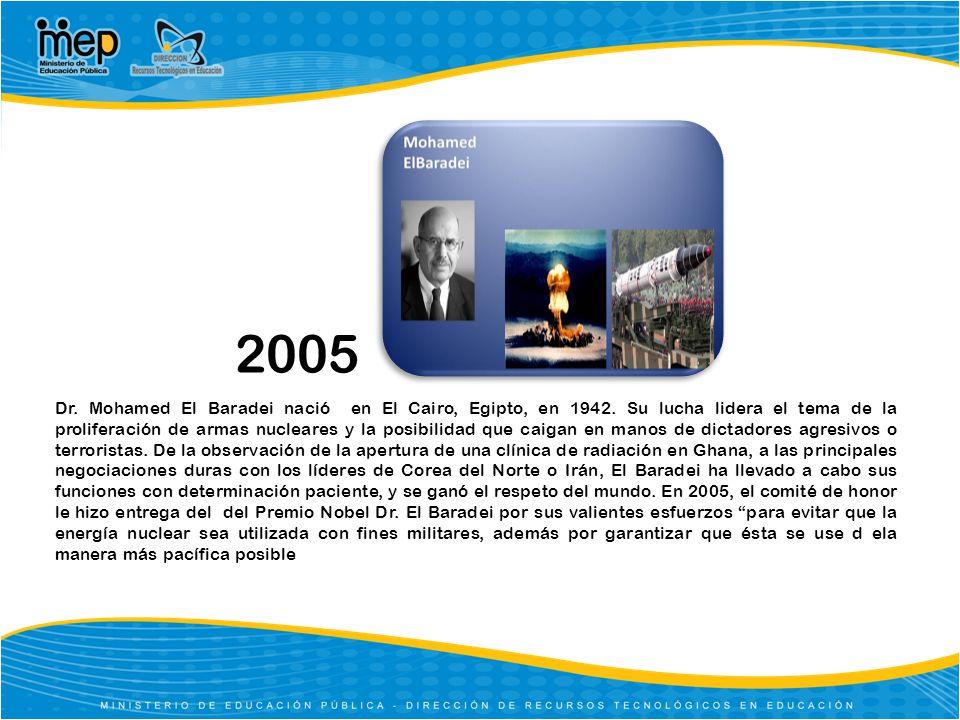 2005 Dr. Mohamed El Baradei nació en El Cairo, Egipto, en 1942. Su lucha lidera el tema de la proliferación de armas nucleares y la posibilidad que ca