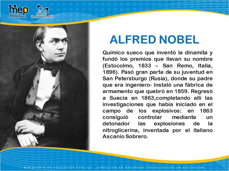 ALFRED NOBEL Químico sueco que inventó la dinamita y fundó los premios que llevan su nombre (Estocolmo, 1833 – San Remo, Italia, 1896). Pasó gran part