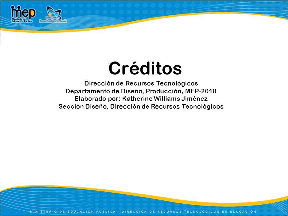 Créditos Dirección de Recursos Tecnológicos Departamento de Diseño, Producción, MEP-2010 Elaborado por: Katherine Williams Jiménez Sección Diseño, Dir