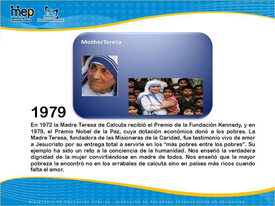 1979 En 1972 la Madre Teresa de Calcuta recibió el Premio de la Fundación Kennedy, y en 1979, el Premio Nobel de la Paz, cuya dotación económica donó