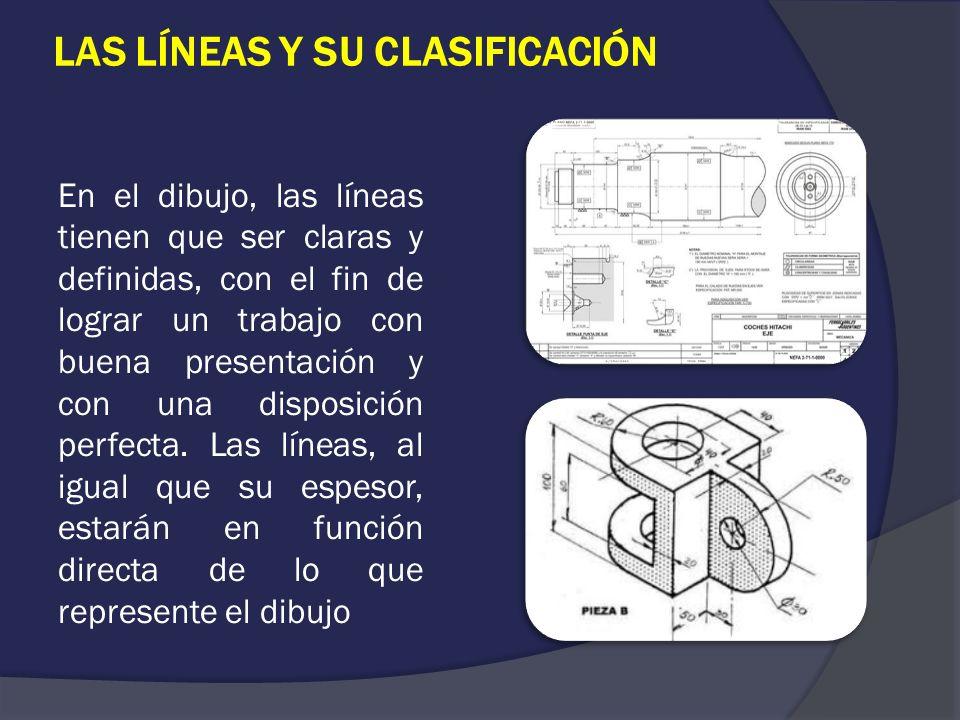 LAS LÍNEAS Y SU CLASIFICACIÓN En el dibujo, las líneas tienen que ser claras y definidas, con el fin de lograr un trabajo con buena presentación y con