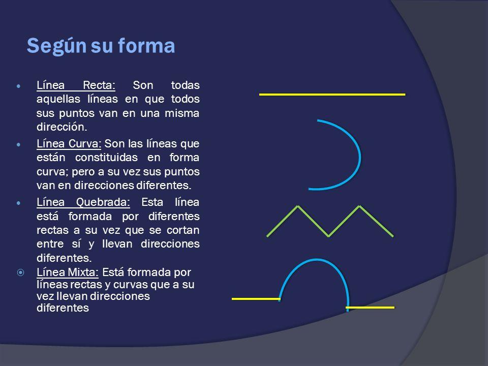 Según su forma Línea Recta: Son todas aquellas líneas en que todos sus puntos van en una misma dirección. Línea Curva: Son las líneas que están consti