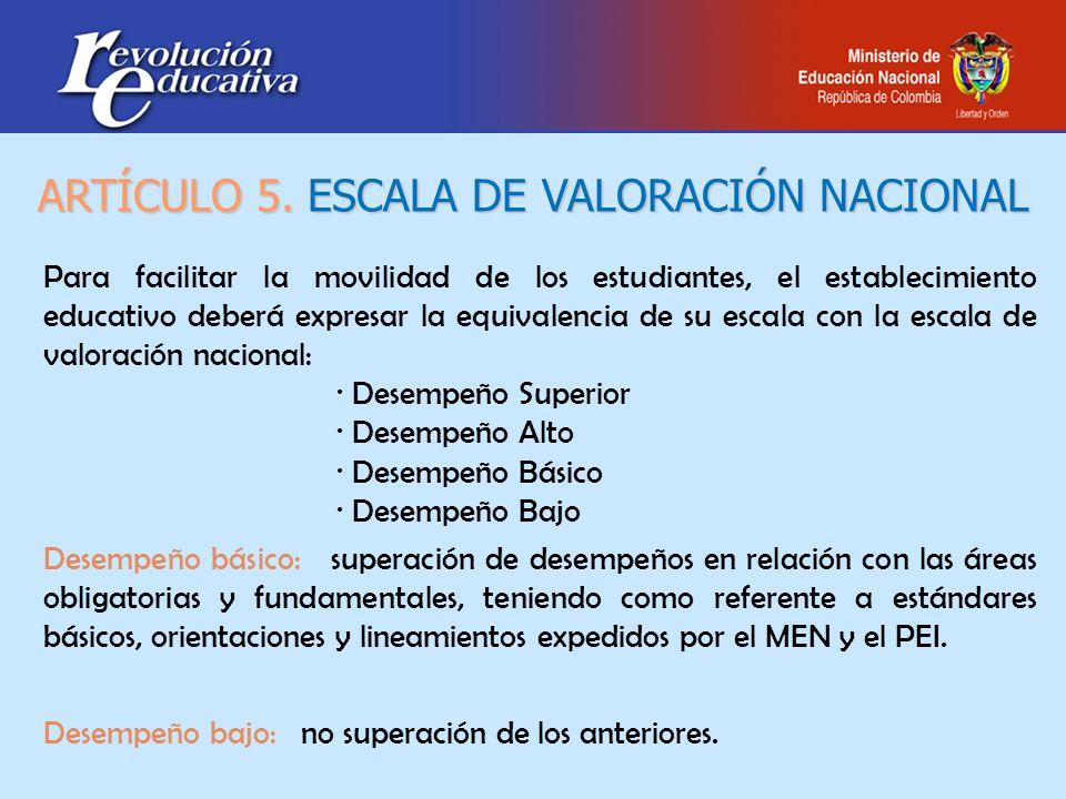 ARTÍCULO 5. ESCALA DE VALORACIÓN NACIONAL Para facilitar la movilidad de los estudiantes, el establecimiento educativo deberá expresar la equivalencia