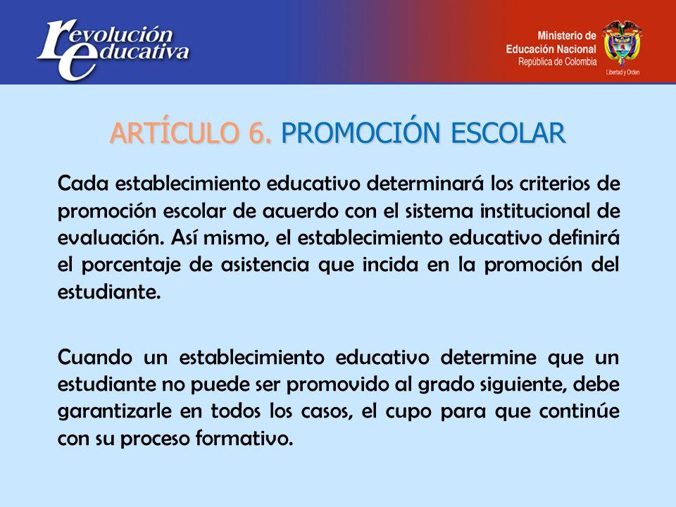 ARTÍCULO 6. PROMOCIÓN ESCOLAR Cada establecimiento educativo determinará los criterios de promoción escolar de acuerdo con el sistema institucional de