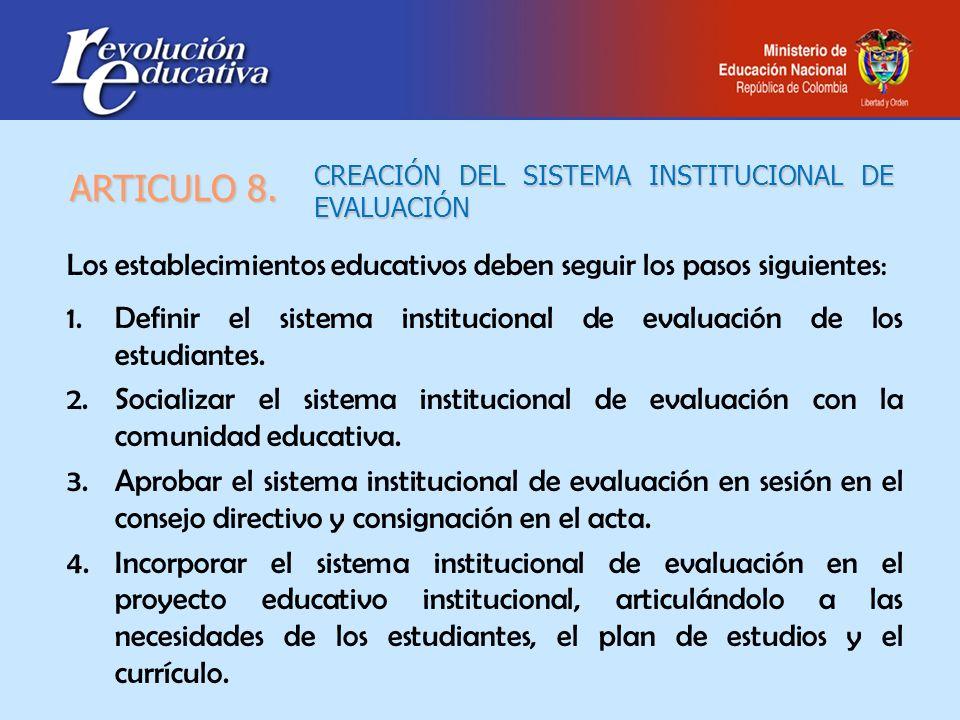 CREACIÓN DEL SISTEMA INSTITUCIONAL DE EVALUACIÓN Los establecimientos educativos deben seguir los pasos siguientes: 1.Definir el sistema institucional