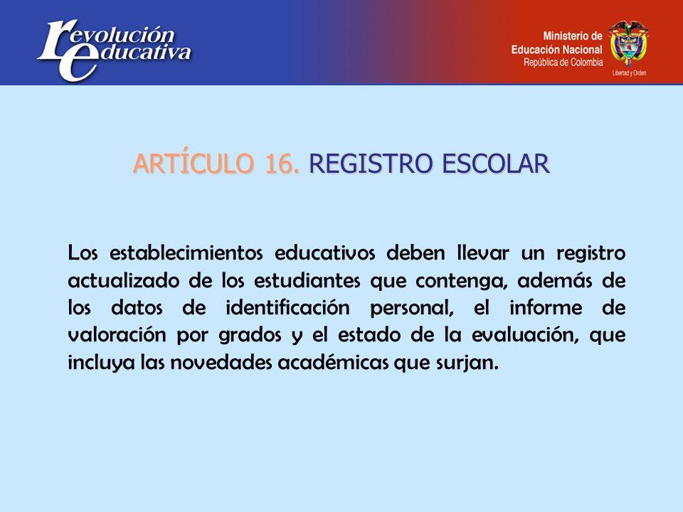 ARTÍCULO 16. REGISTRO ESCOLAR Los establecimientos educativos deben llevar un registro actualizado de los estudiantes que contenga, además de los dato