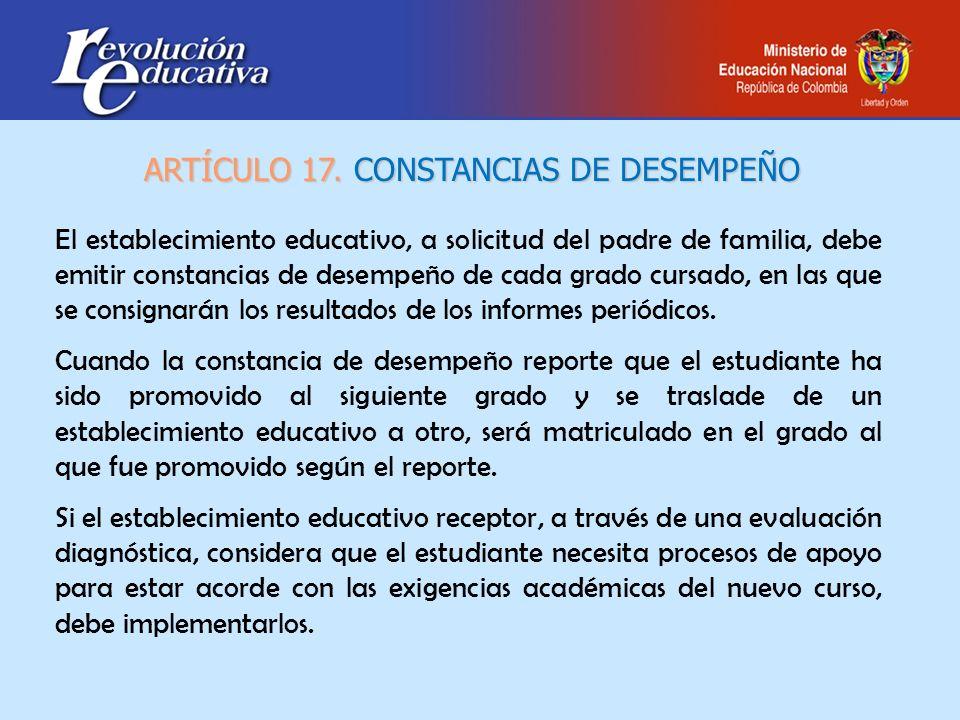 El establecimiento educativo, a solicitud del padre de familia, debe emitir constancias de desempeño de cada grado cursado, en las que se consignarán
