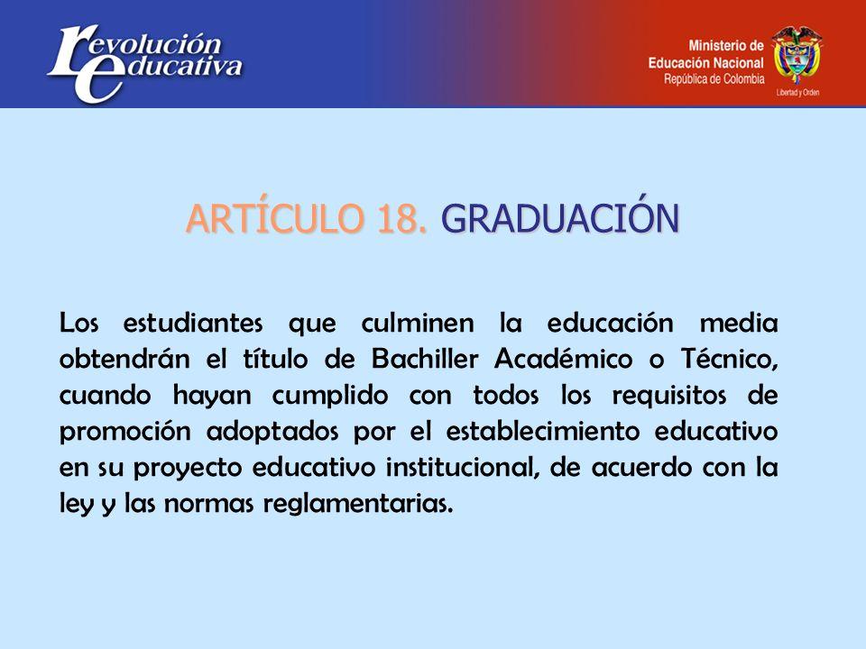 ARTÍCULO 18. GRADUACIÓN Los estudiantes que culminen la educación media obtendrán el título de Bachiller Académico o Técnico, cuando hayan cumplido co
