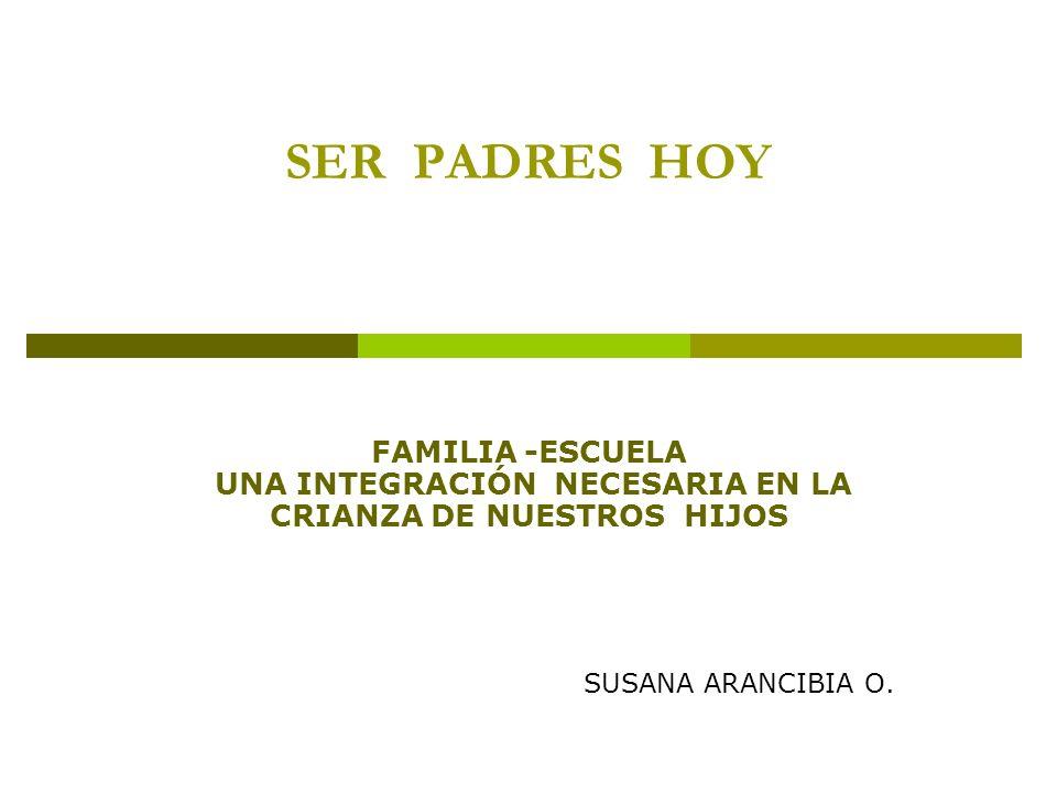 SER PADRES HOY FAMILIA -ESCUELA UNA INTEGRACIÓN NECESARIA EN LA CRIANZA DE NUESTROS HIJOS SUSANA ARANCIBIA O.