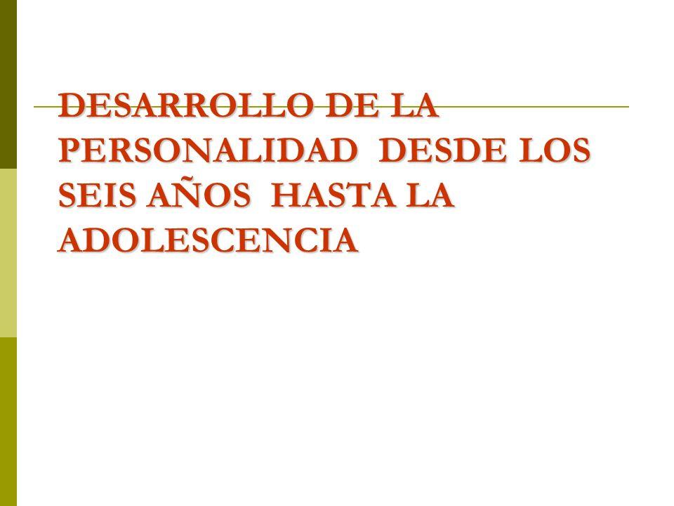 DESARROLLO DE LA PERSONALIDAD DESDE LOS SEIS AÑOS HASTA LA ADOLESCENCIA