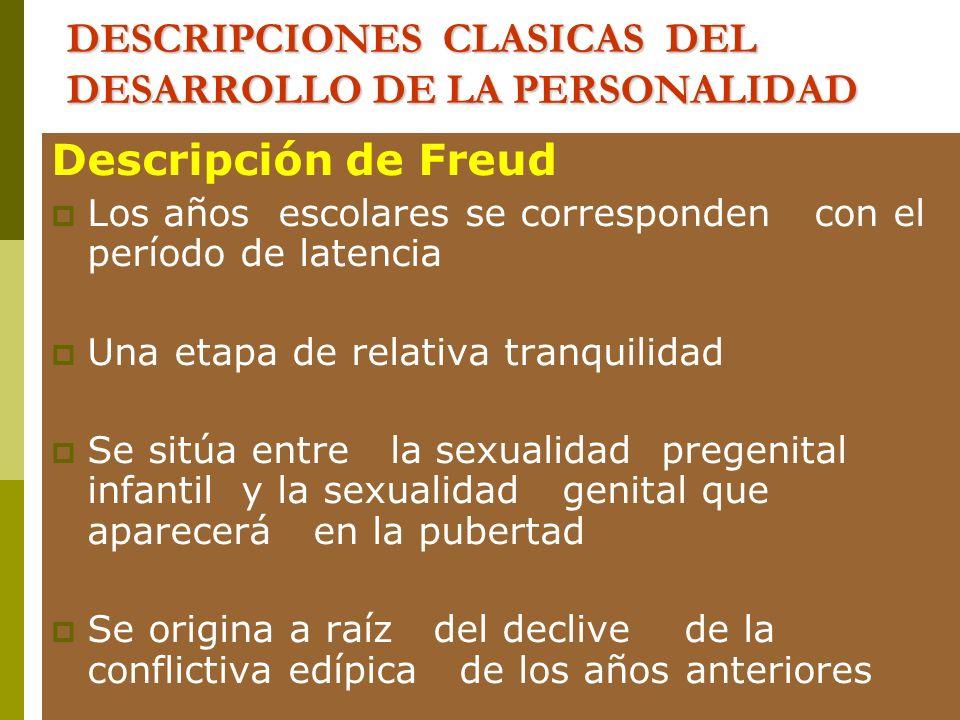 DESCRIPCIONES CLASICAS DEL DESARROLLO DE LA PERSONALIDAD Descripción de Freud Los años escolares se corresponden con el período de latencia Una etapa