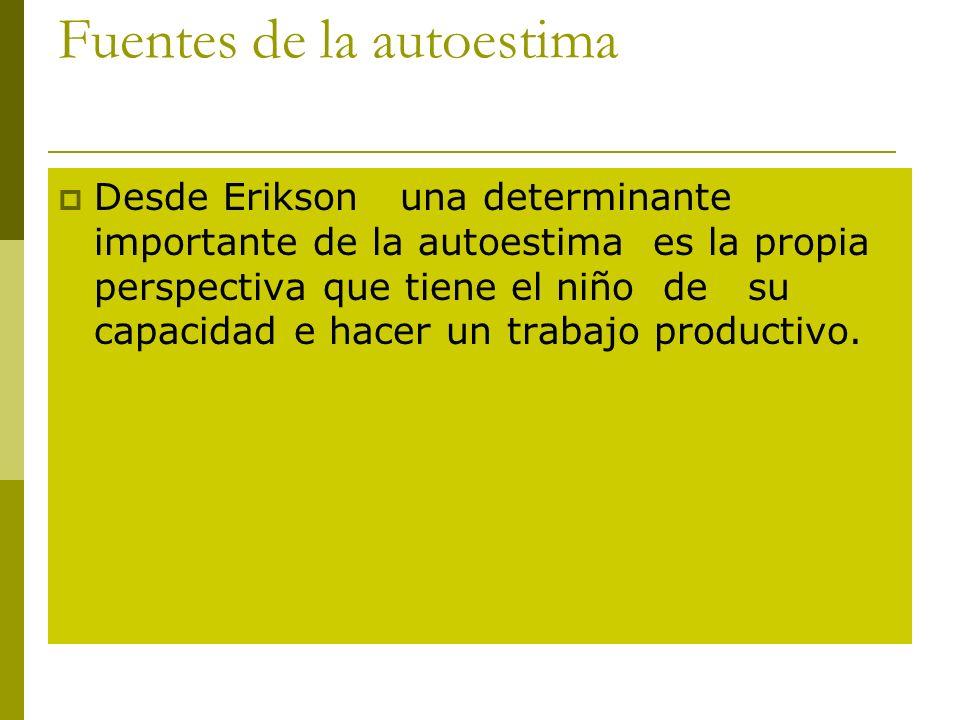 Fuentes de la autoestima Desde Erikson una determinante importante de la autoestima es la propia perspectiva que tiene el niño de su capacidad e hacer un trabajo productivo.