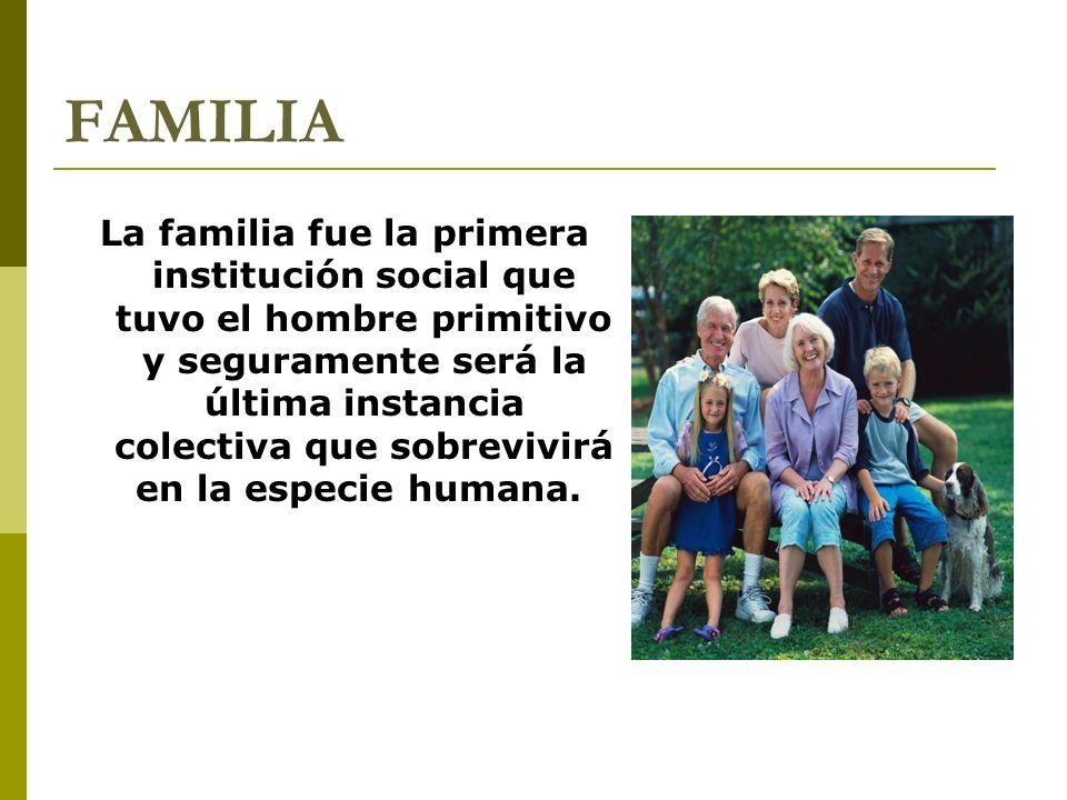 FAMILIA La familia fue la primera institución social que tuvo el hombre primitivo y seguramente será la última instancia colectiva que sobrevivirá en la especie humana.