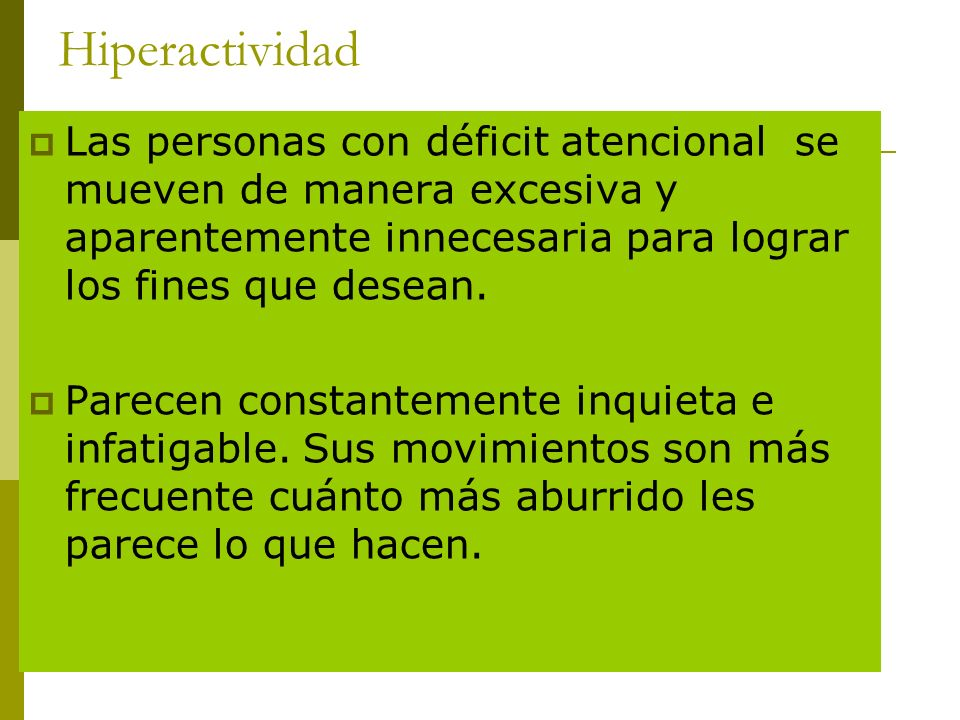 Hiperactividad Las personas con déficit atencional se mueven de manera excesiva y aparentemente innecesaria para lograr los fines que desean. Parecen