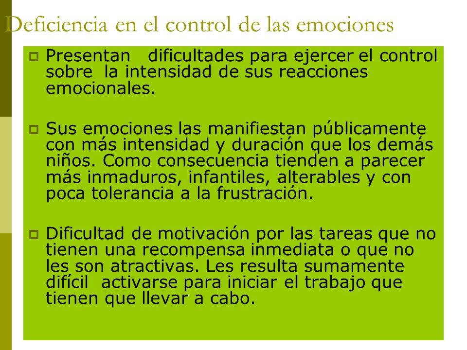 Deficiencia en el control de las emociones Presentan dificultades para ejercer el control sobre la intensidad de sus reacciones emocionales. Sus emoci