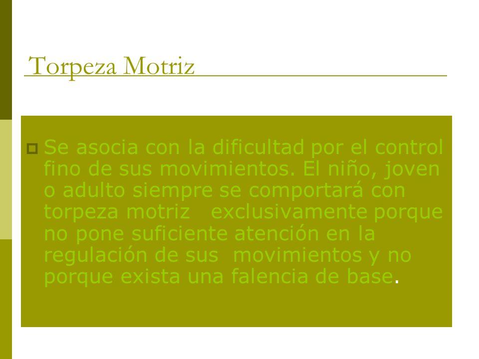 Torpeza Motriz Se asocia con la dificultad por el control fino de sus movimientos.