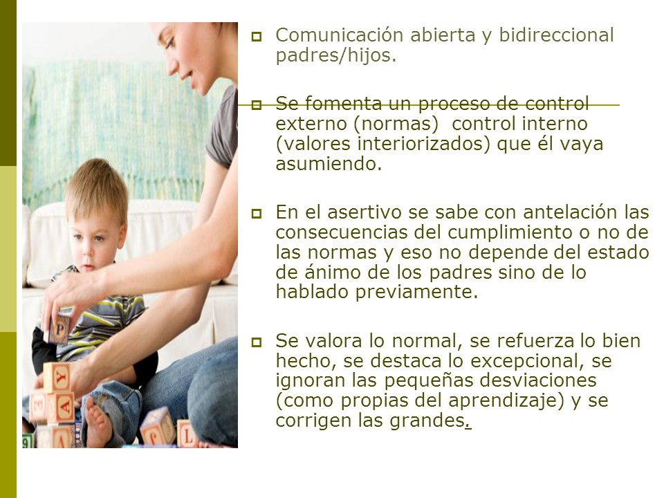 Comunicación abierta y bidireccional padres/hijos. Se fomenta un proceso de control externo (normas) control interno (valores interiorizados) que él v