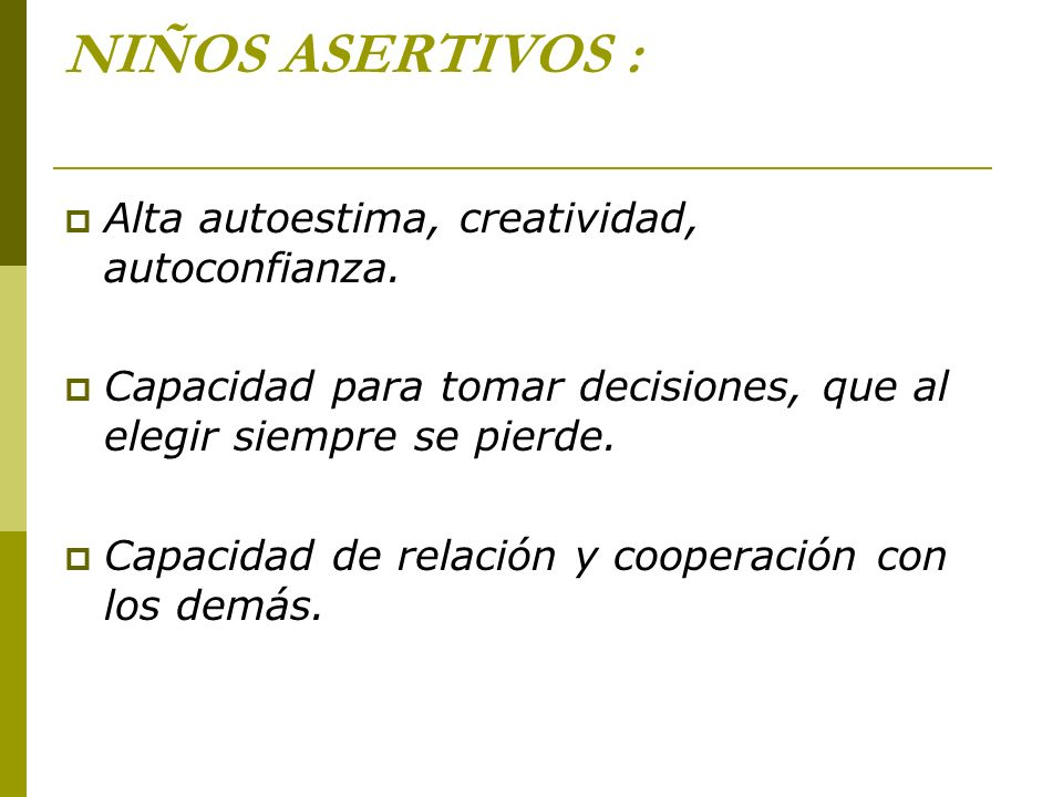 NIÑOS ASERTIVOS : Alta autoestima, creatividad, autoconfianza. Capacidad para tomar decisiones, que al elegir siempre se pierde. Capacidad de relación