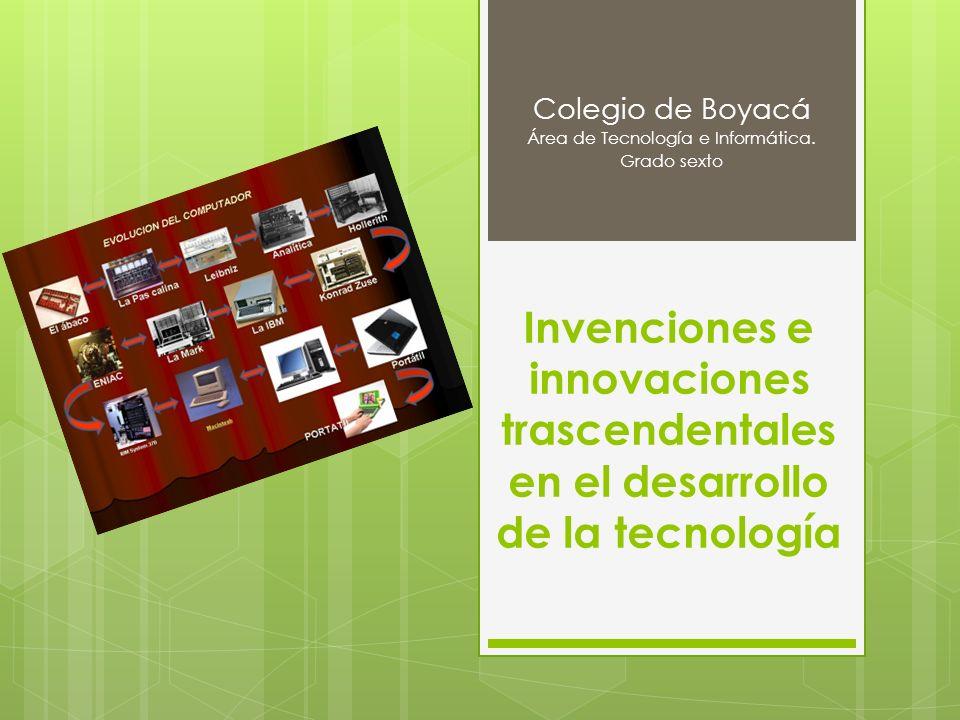 Invenciones e innovaciones trascendentales en el desarrollo de la tecnología Colegio de Boyacá Área de Tecnología e Informática. Grado sexto