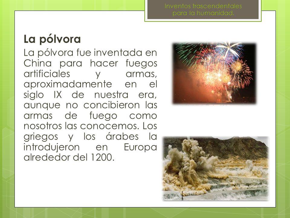 La pólvora La pólvora fue inventada en China para hacer fuegos artificiales y armas, aproximadamente en el siglo IX de nuestra era, aunque no concibie