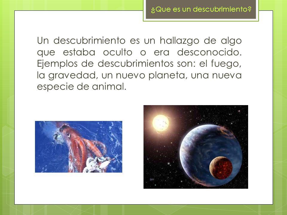 ¿ Que es un descubrimiento? Un descubrimiento es un hallazgo de algo que estaba oculto o era desconocido. Ejemplos de descubrimientos son: el fuego, l