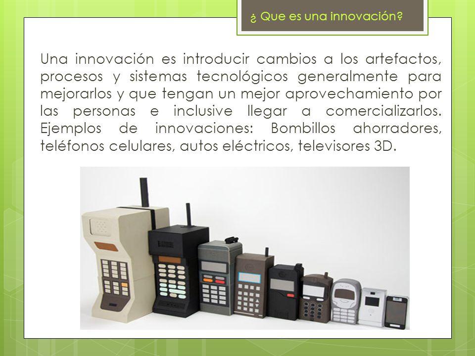 ¿ Que es una innovación? Una innovación es introducir cambios a los artefactos, procesos y sistemas tecnológicos generalmente para mejorarlos y que te