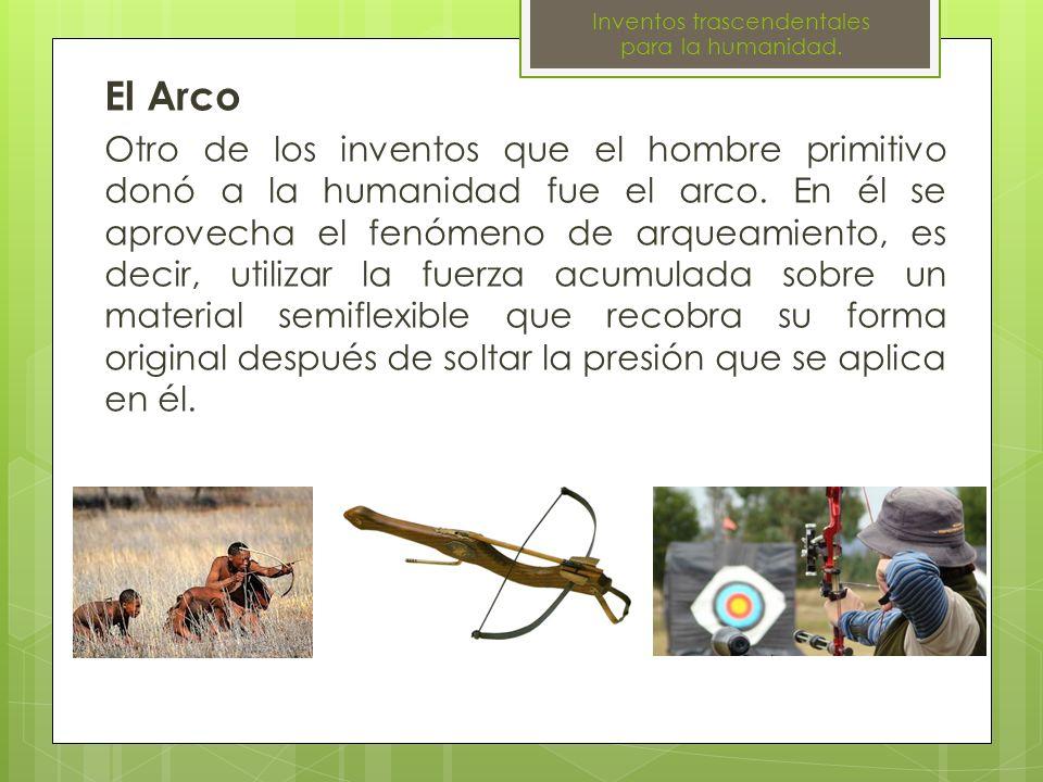 El Arco Otro de los inventos que el hombre primitivo donó a la humanidad fue el arco. En él se aprovecha el fenómeno de arqueamiento, es decir, utiliz