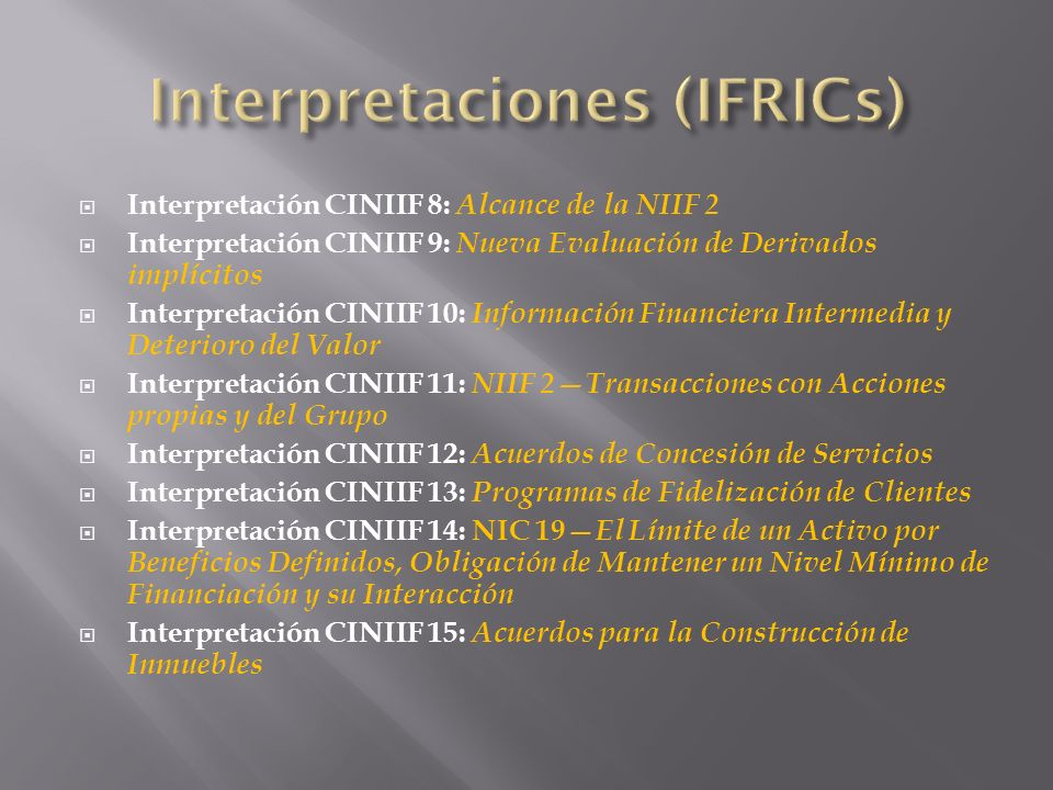 Interpretación CINIIF 16: Coberturas de una Inversión Neta en un Negocio en el Extranjero Interpretación CINIIF 17: Distribuciones, a los Propietarios, de Activos Distintos al Efectivo IFRIC Interpretation 18: Transfers of Assets from Customers IFRIC Interpretation 19: Extinguishing Financial Liabilities with Equity Instruments