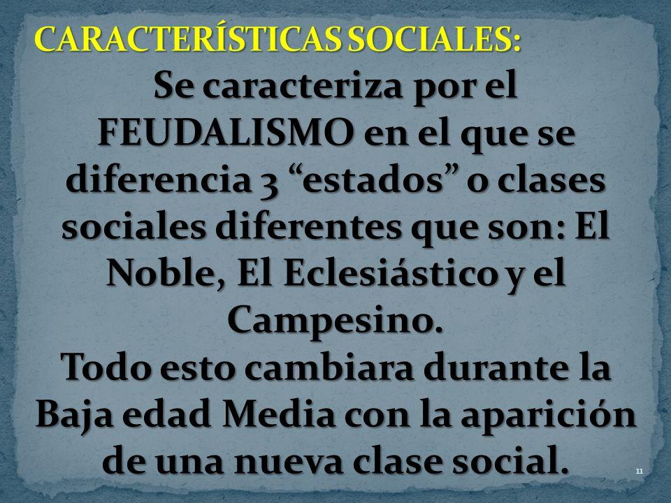 11 Se caracteriza por el FEUDALISMO en el que se diferencia 3 estados o clases sociales diferentes que son: El Noble, El Eclesiástico y el Campesino.