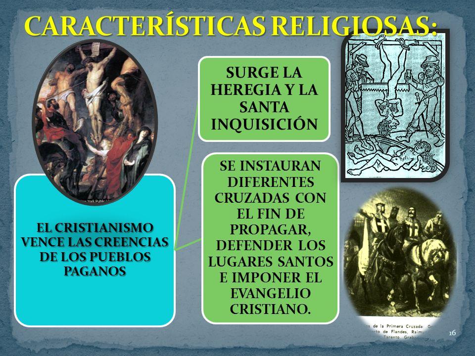 16 EL CRISTIANISMO VENCE LAS CREENCIAS DE LOS PUEBLOS PAGANOS SURGE LA HEREGIA Y LA SANTA INQUISICIÓN SE INSTAURAN DIFERENTES CRUZADAS CON EL FIN DE PROPAGAR, DEFENDER LOS LUGARES SANTOS E IMPONER EL EVANGELIO CRISTIANO.