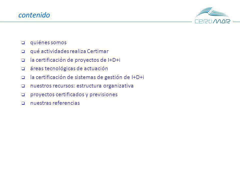 contenido quiénes somos qué actividades realiza Certimar la certificación de proyectos de I+D+i áreas tecnológicas de actuación la certificación de sistemas de gestión de I+D+i nuestros recursos: estructura organizativa proyectos certificados y previsiones nuestras referencias