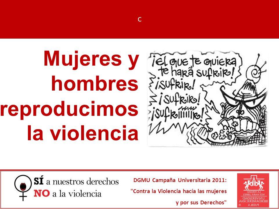 Mujeres y hombres reproducimos la violencia DGMU Campaña Universitaria 2011: Contra la Violencia hacía las mujeres y por sus Derechos C