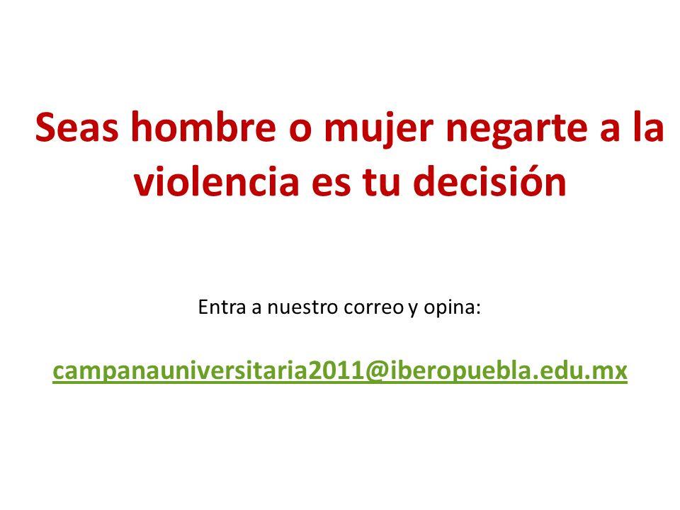 Seas hombre o mujer negarte a la violencia es tu decisión Entra a nuestro correo y opina: campanauniversitaria2011@iberopuebla.edu.mx