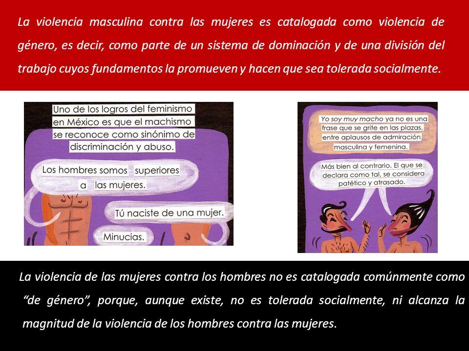La violencia de las mujeres contra los hombres no es catalogada comúnmente como de género, porque, aunque existe, no es tolerada socialmente, ni alcanza la magnitud de la violencia de los hombres contra las mujeres.