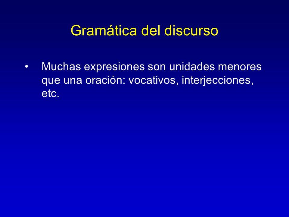 Gramática del discurso Muchas expresiones son unidades menores que una oración: vocativos, interjecciones, etc.