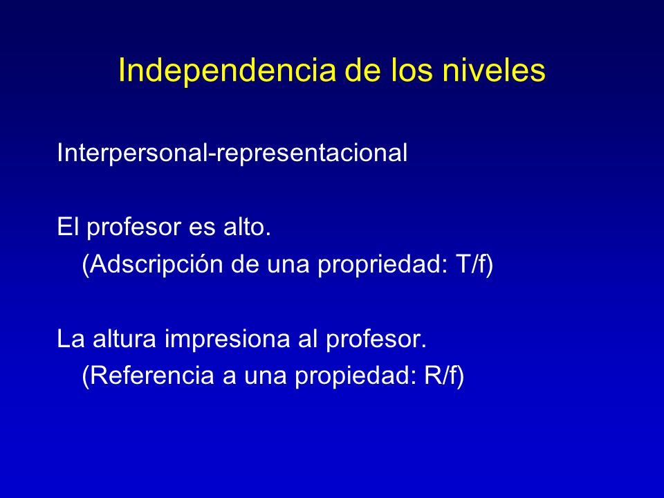 Independencia de los niveles Interpersonal-representacional El profesor es alto. (Adscripción de una propriedad: T/f) La altura impresiona al profesor
