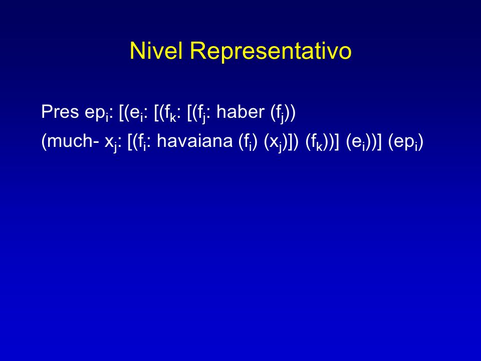 Nivel Representativo Pres ep i : [(e i : [(f k : [(f j : haber (f j )) (much- x j : [(f i : havaiana (f i ) (x j )]) (f k ))] (e i ))] (ep i )
