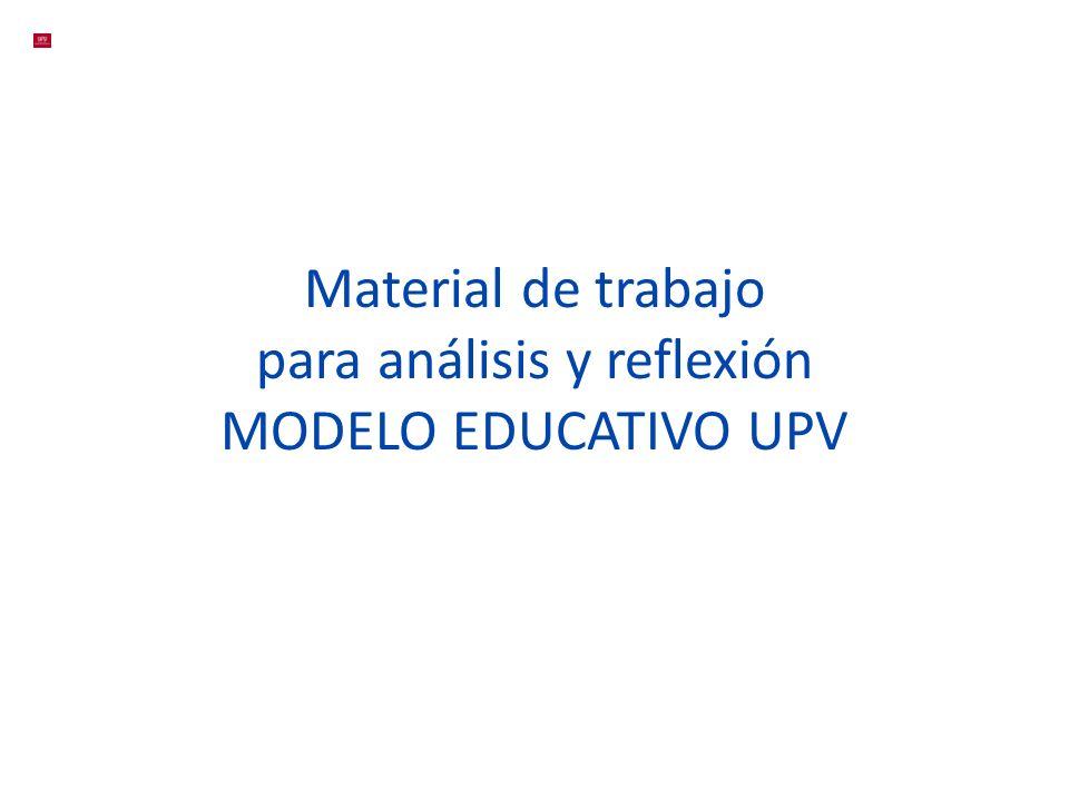 Material de trabajo para análisis y reflexión MODELO EDUCATIVO UPV