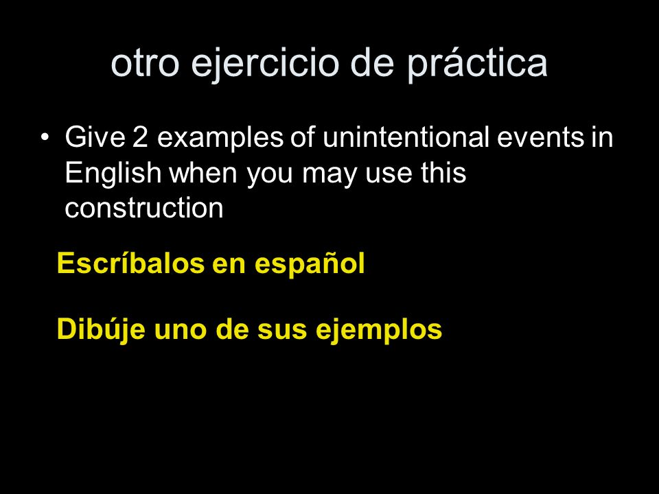 otro ejercicio de práctica Give 2 examples of unintentional events in English when you may use this construction Escríbalos en español Dibúje uno de s
