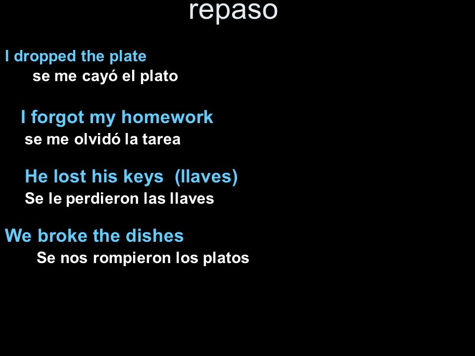 repaso I dropped the plate I forgot my homework He lost his keys (llaves) We broke the dishes se me cayó el plato se me olvidó la tarea Se le perdiero