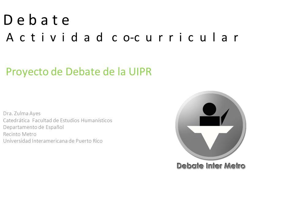 D e b a t e A c t i v i d a d c o-c u r r i c u l a r Proyecto de Debate de la UIPR Dra.