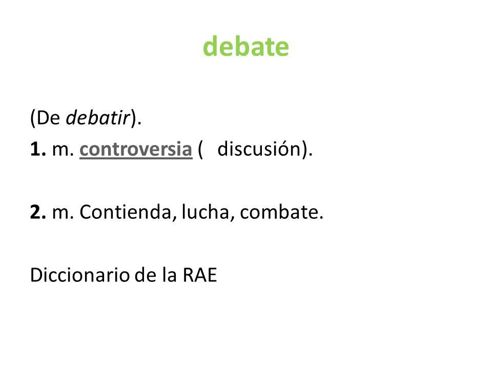 debate (De debatir).1. m. controversia ( discusión).controversia 2.
