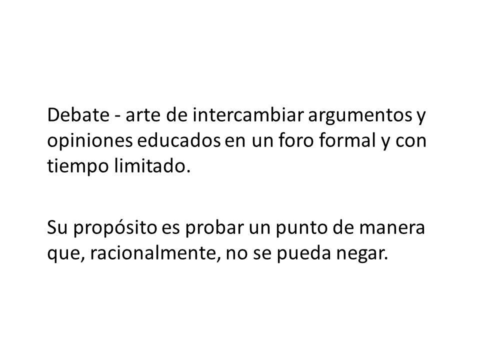 Debate - arte de intercambiar argumentos y opiniones educados en un foro formal y con tiempo limitado.