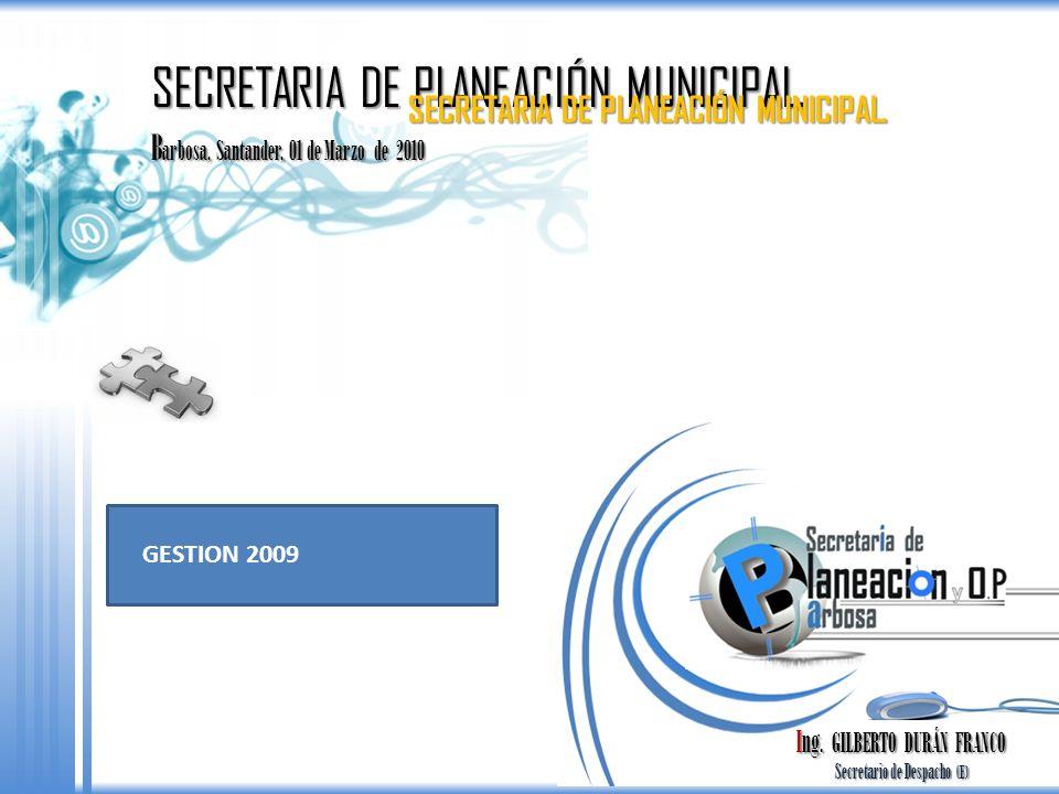 B arbosa, Santander, 01 de Marzo de 2010 SECRETARIA DE PLANEACIÓN MUNICIPAL. GESTION 2009 Ing. GILBERTO DURÁN FRANCO Secretario de Despacho (E) Secret