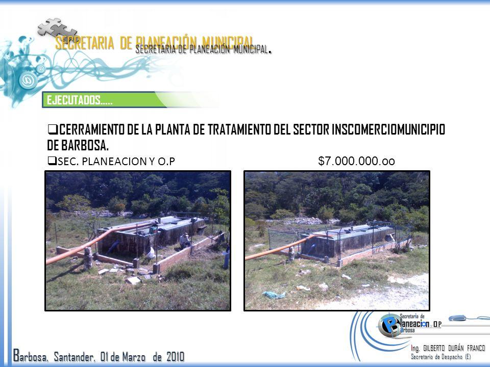 B arbosa, Santander, 01 de Marzo de 2010 EJECUTADOS….. Ing. GILBERTO DURÁN FRANCO Secretario de Despacho (E) SECRETARIA DE PLANEACIÓN MUNICIPAL. CERRA